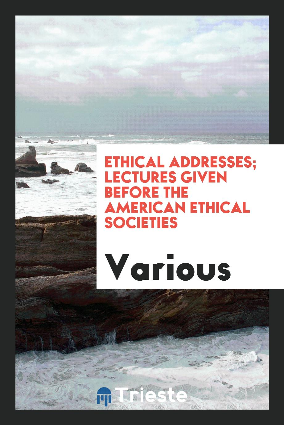 Ethical addresses; lectures given before The American Ethical Societies