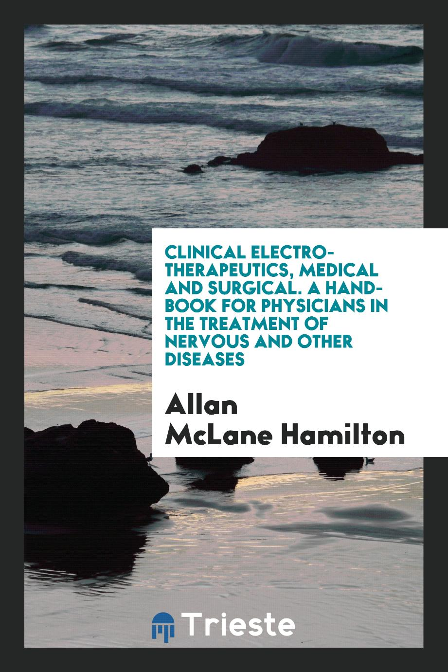 Clinical Electro-Therapeutics, Medical and Surgical. A Hand-Book for Physicians in the Treatment of Nervous and Other Diseases