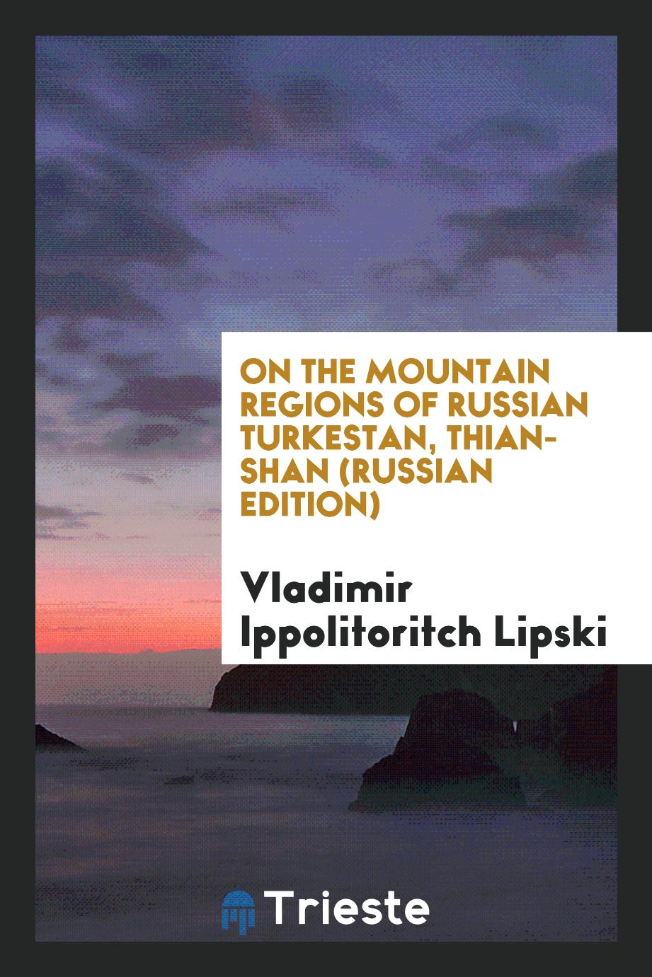 On the Mountain Regions of Russian Turkestan, Thian-Shan (Russian Edition)