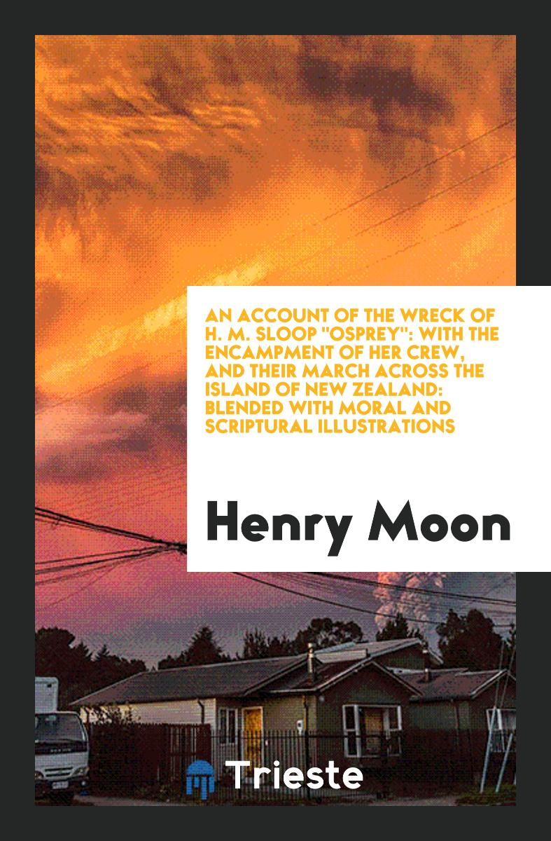 "An Account of the Wreck of H. M. Sloop ""Osprey"": With the Encampment of Her Crew, and Their March Across the Island of New Zealand: Blended with Moral and Scriptural Illustrations"