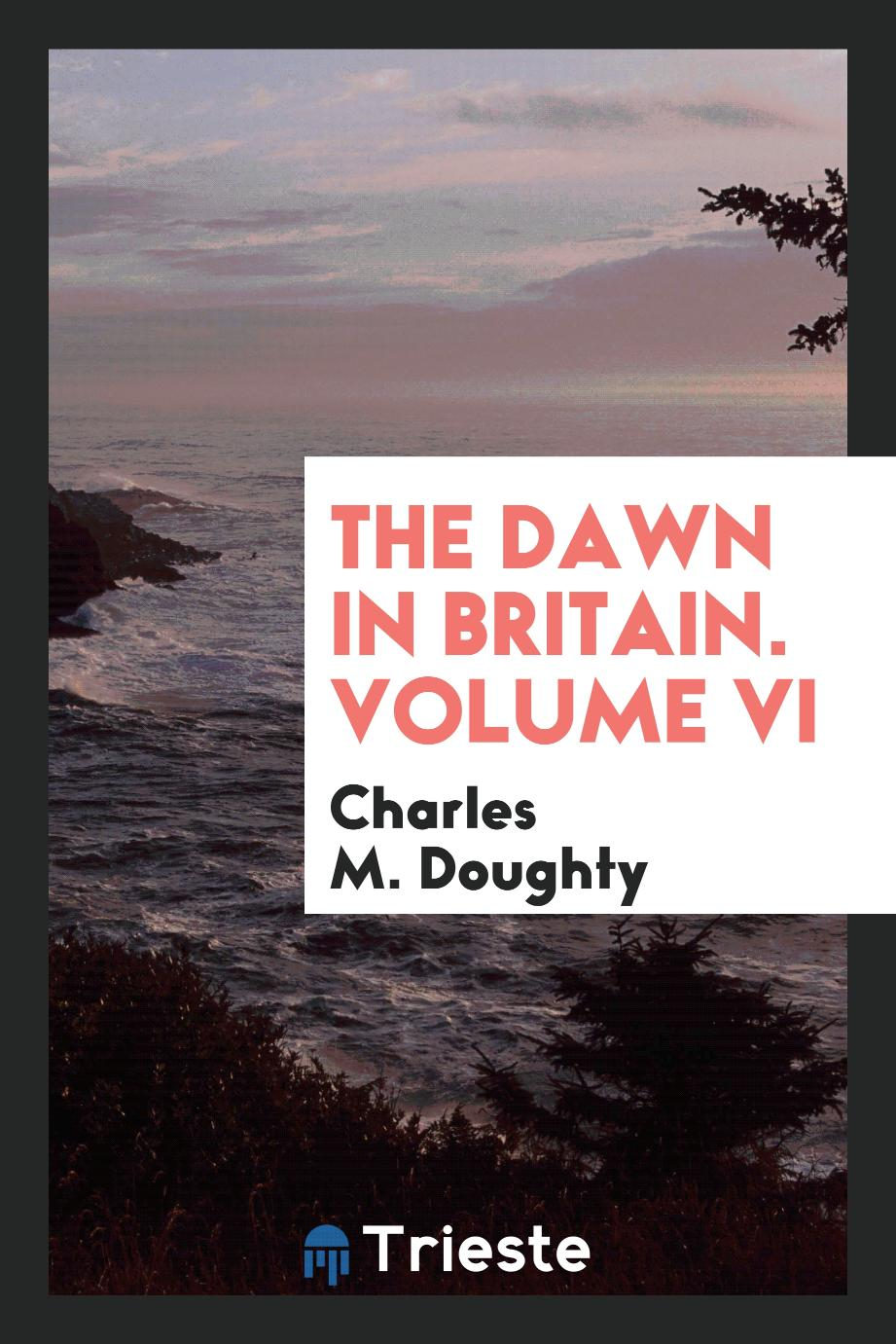 Charles M. Doughty - The Dawn in Britain. Volume VI