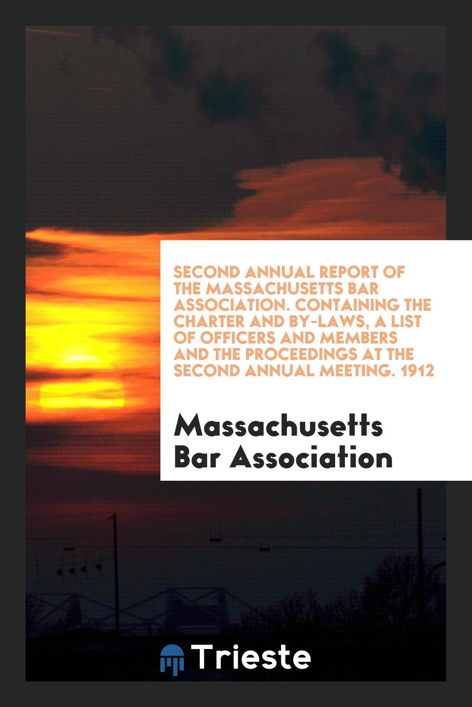 Second Annual Report of the Massachusetts Bar Association. Containing the Charter and By-Laws, A List of Officers and Members and the Proceedings at the Second Annual Meeting. 1912