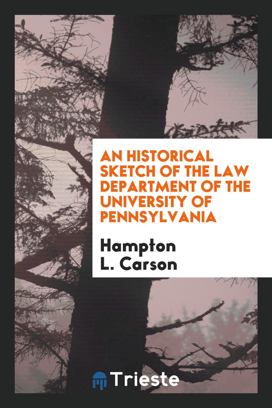 Hampton L. Carson - An Historical Sketch of the Law Department of the University of Pennsylvania