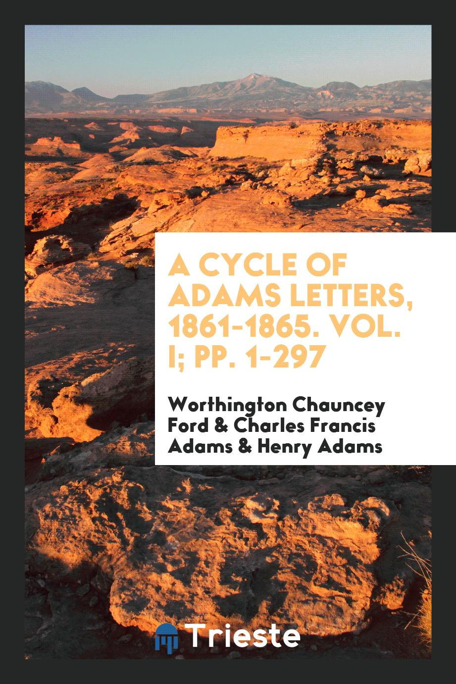 A Cycle of Adams Letters, 1861-1865. Vol. I; pp. 1-297