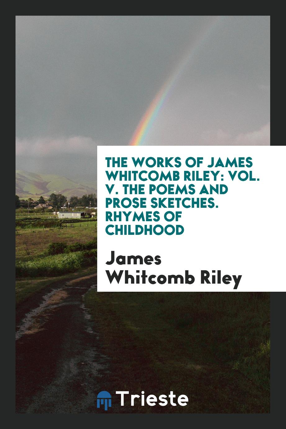 The Works of James Whitcomb Riley: Vol. V. The Poems and Prose Sketches. Rhymes of Childhood