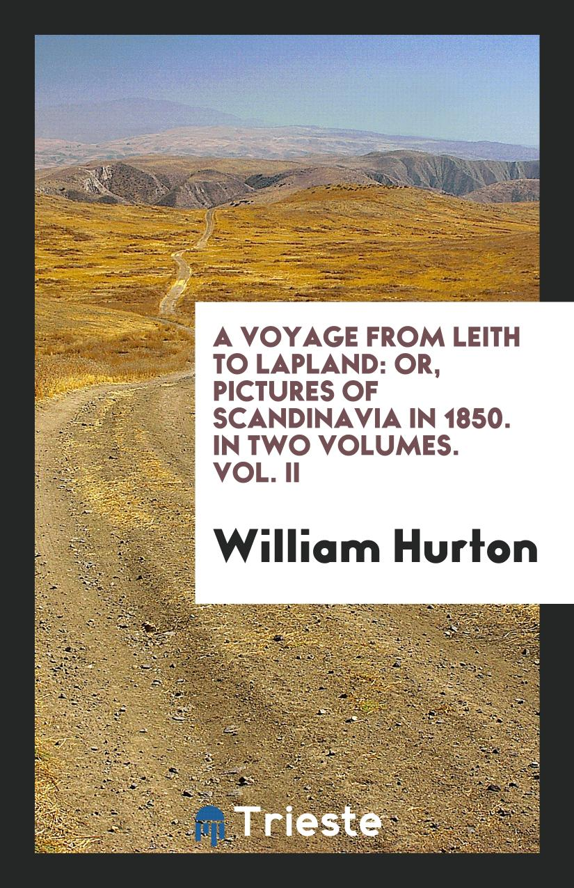 A Voyage from Leith to Lapland: Or, Pictures of Scandinavia in 1850. In Two Volumes. Vol. II