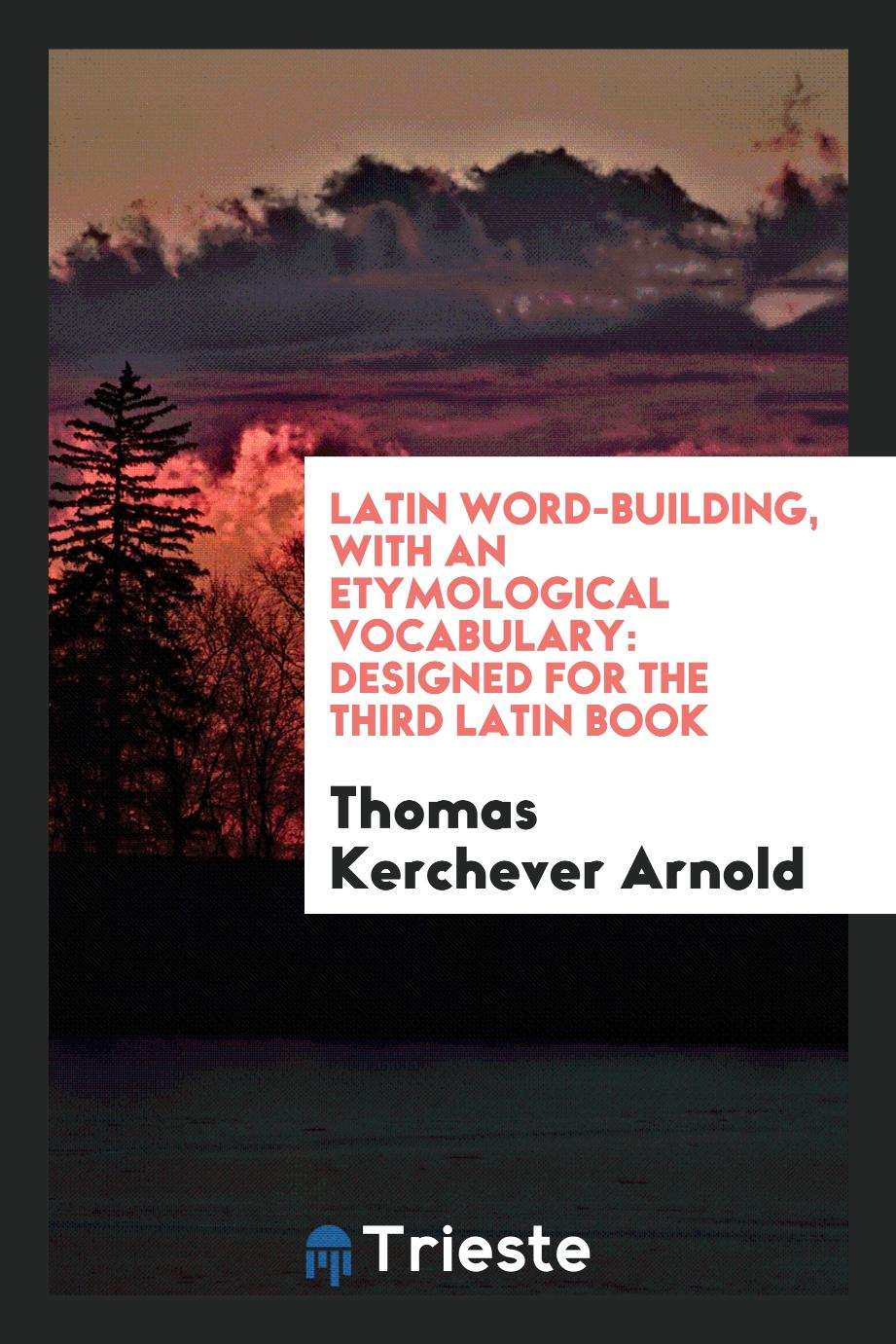 Latin Word-Building, with an Etymological Vocabulary: Designed for the Third Latin Book