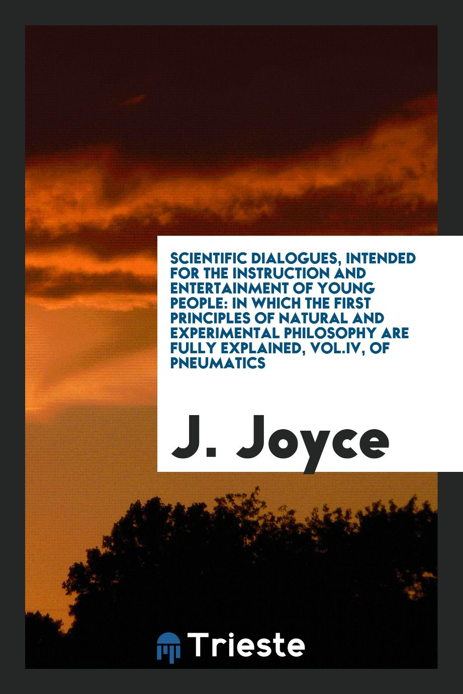 Scientific dialogues, intended for the instruction and entertainment of young people: in which the first principles of natural and experimental philosophy are fully explained, Vol.IV, of pneumatics