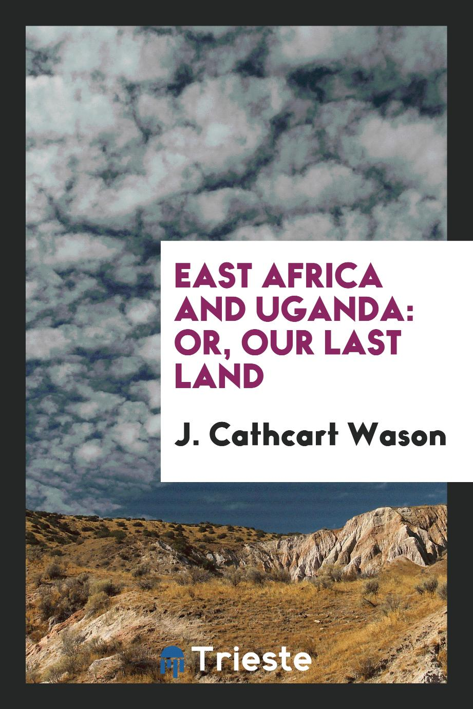 East Africa and Uganda: Or, Our Last Land