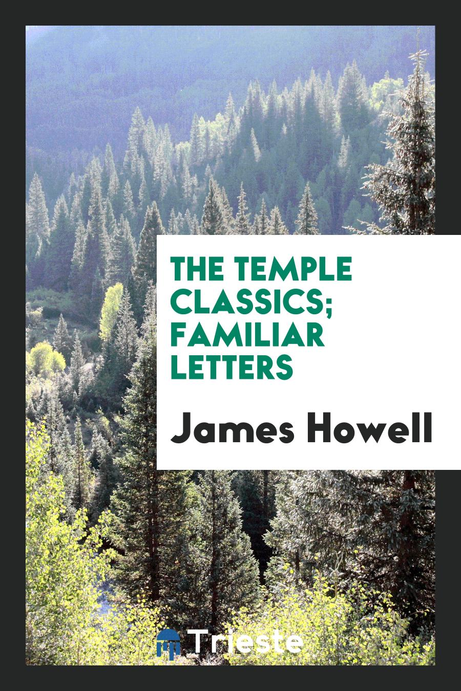 James Howell - The temple classics; Familiar letters