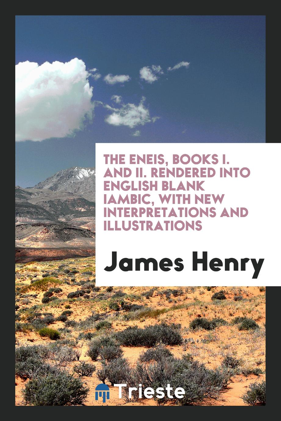The Eneis, Books I. and II. Rendered Into English Blank Iambic, with New Interpretations and Illustrations