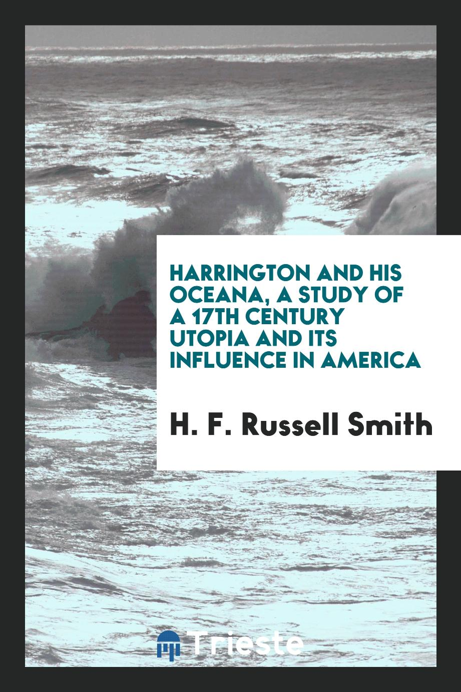 Harrington and his Oceana, a study of a 17th century Utopia and its influence in America