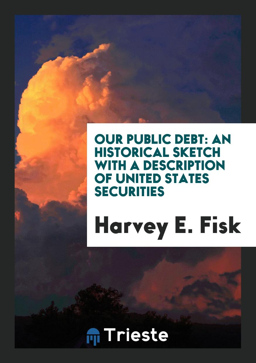 Our Public Debt: An Historical Sketch with a Description of United States Securities