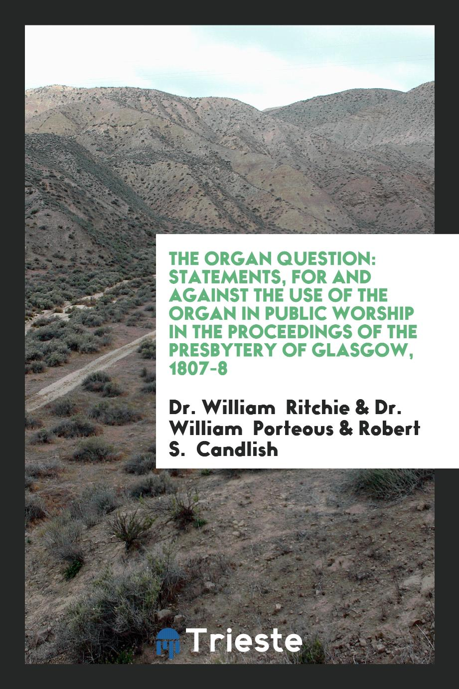 The Organ Question: Statements, for and Against the Use of the Organ in Public Worship in the Proceedings of the Presbytery of Glasgow, 1807-8