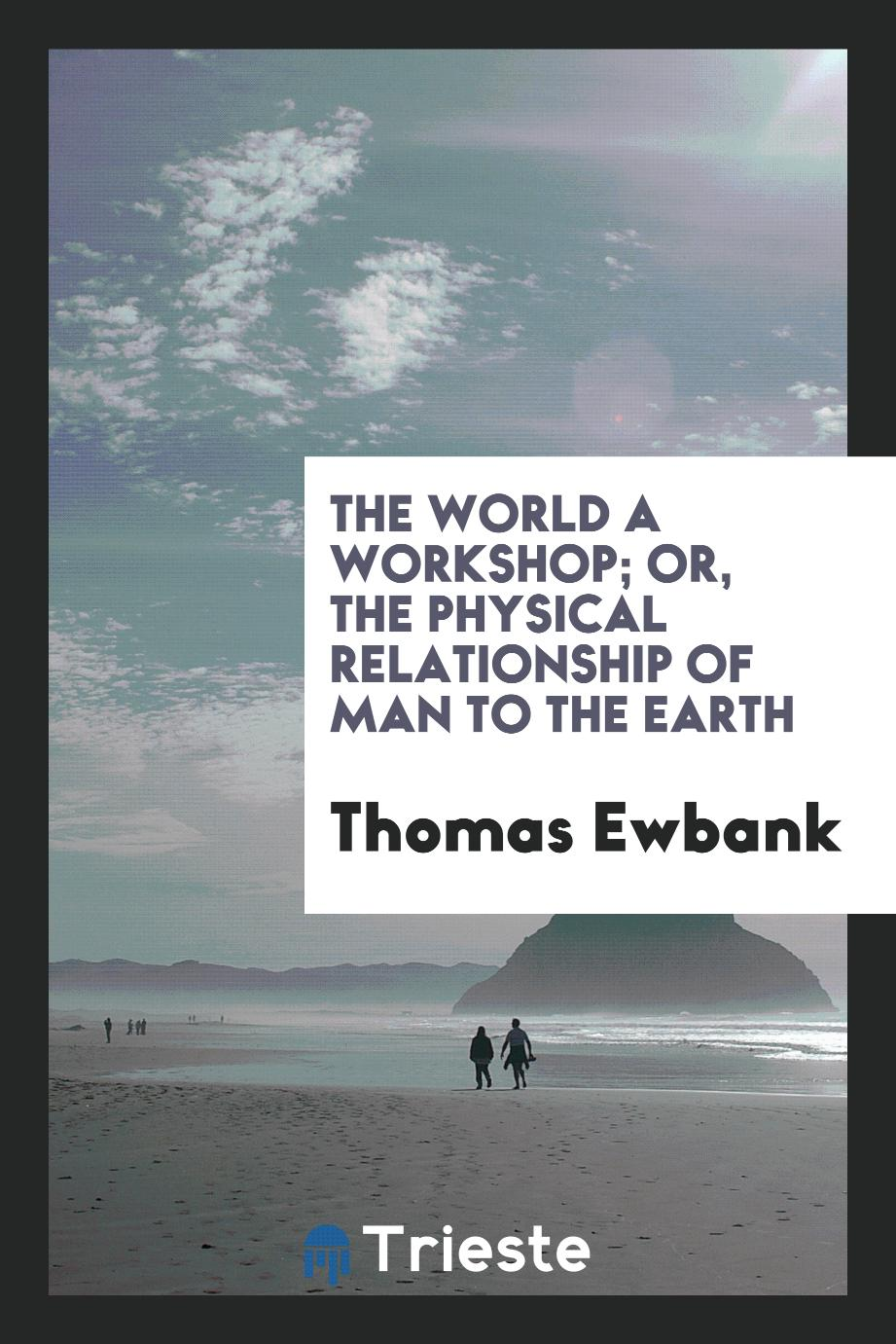 The World a Workshop; Or, The Physical Relationship of Man to the Earth
