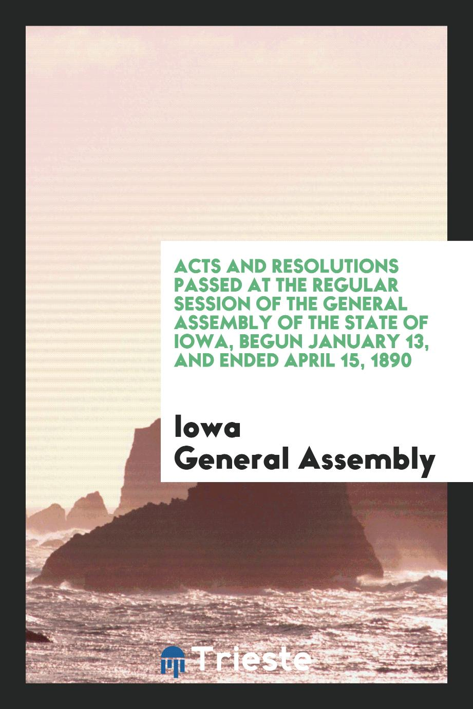 Acts and Resolutions Passed at the Regular Session of the General Assembly of the State of Iowa, Begun January 13, and Ended April 15, 1890