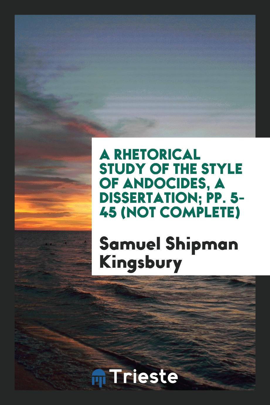 Samuel Shipman Kingsbury - A Rhetorical Study of the Style of Andocides, a dissertation; pp. 5-45 (not complete)