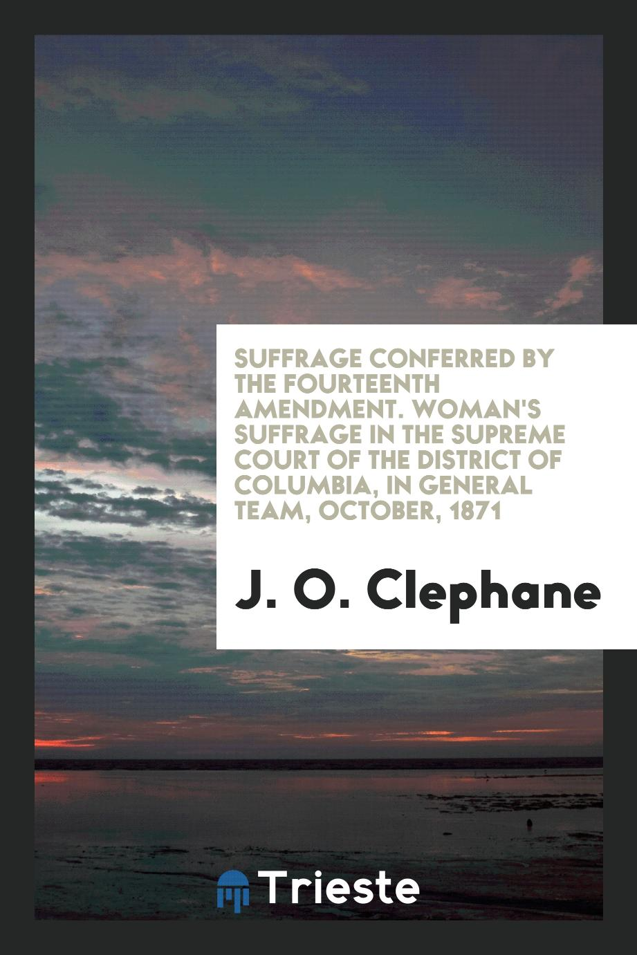 Suffrage Conferred by the Fourteenth Amendment. Woman's Suffrage in the Supreme Court of the district of Columbia, in general team, October, 1871