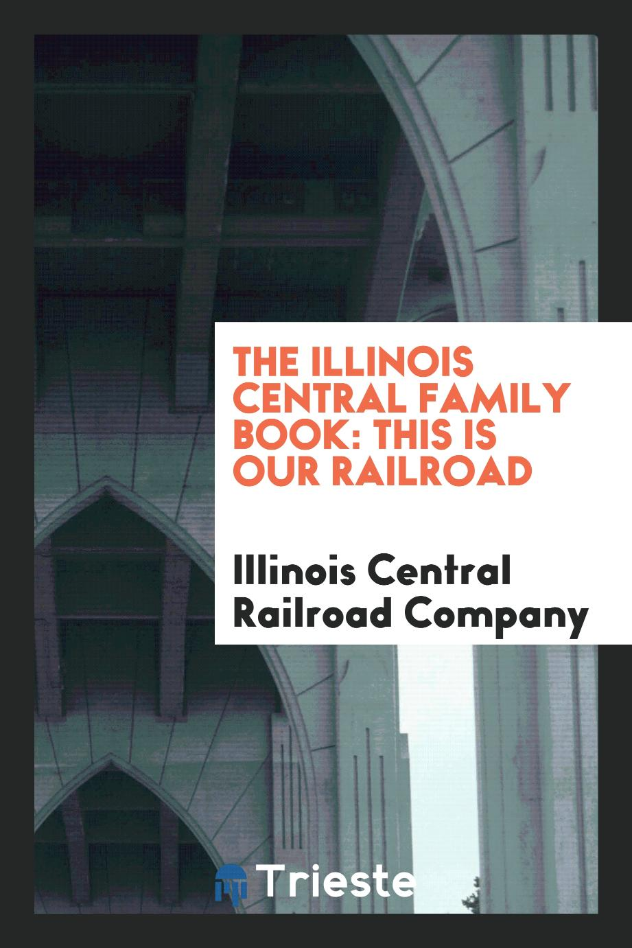 The Illinois Central Family Book: This is Our Railroad