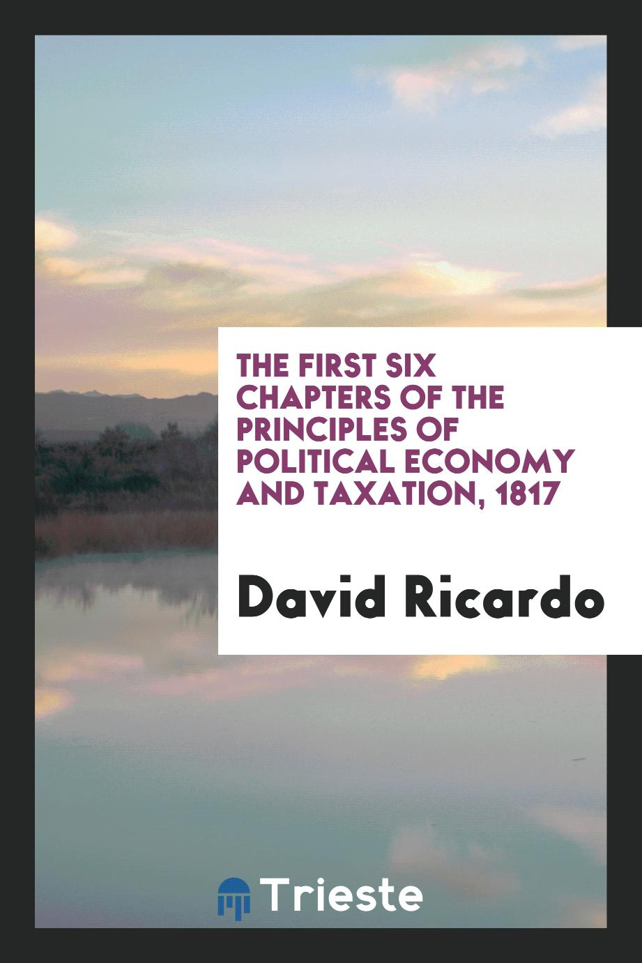 The First Six Chapters of the Principles of Political Economy and Taxation, 1817