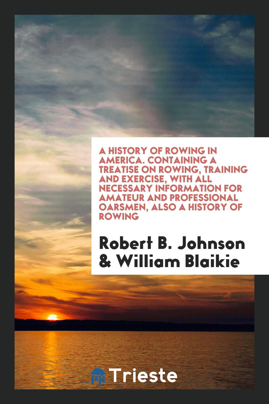 A History of Rowing in America. Containing a Treatise on Rowing, Training and Exercise, with All Necessary Information for Amateur and Professional Oarsmen, Also a History of Rowing