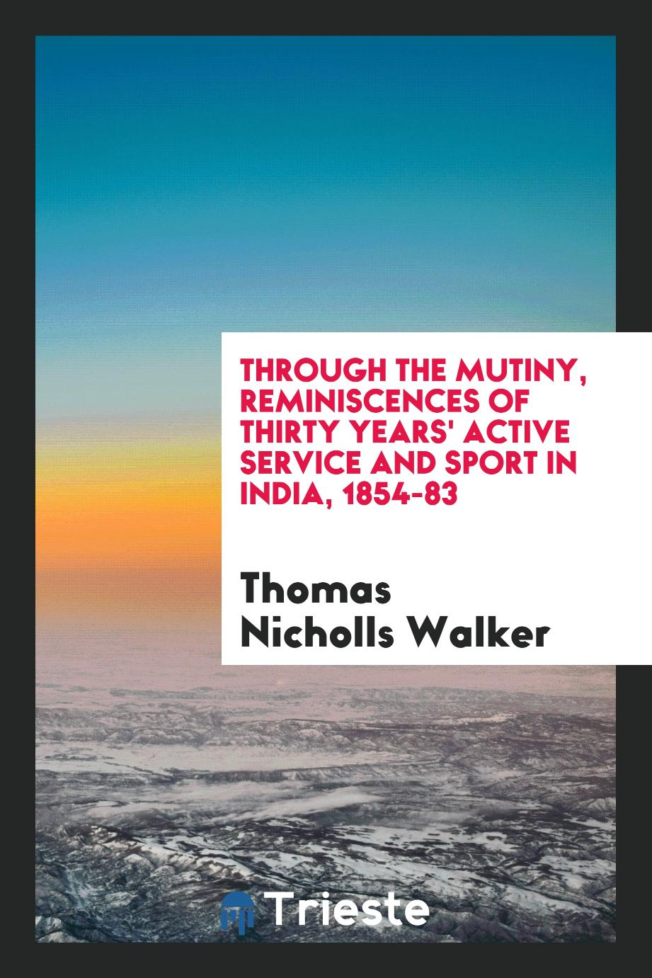 Through the mutiny, reminiscences of thirty years' active service and sport in India, 1854-83