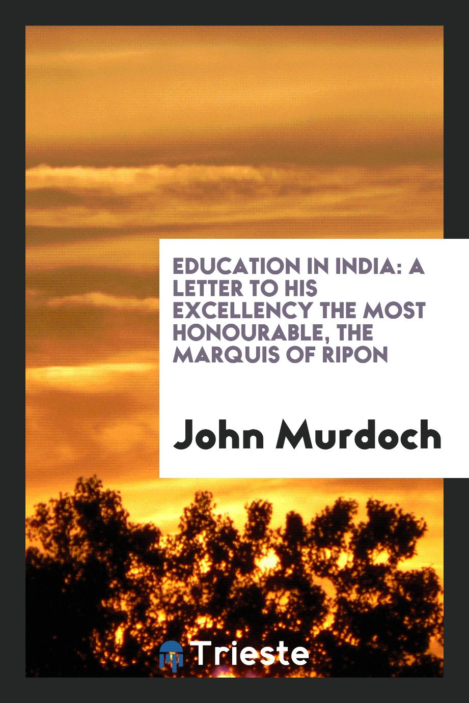 Education in India: A Letter to His Excellency the Most Honourable, the Marquis of Ripon