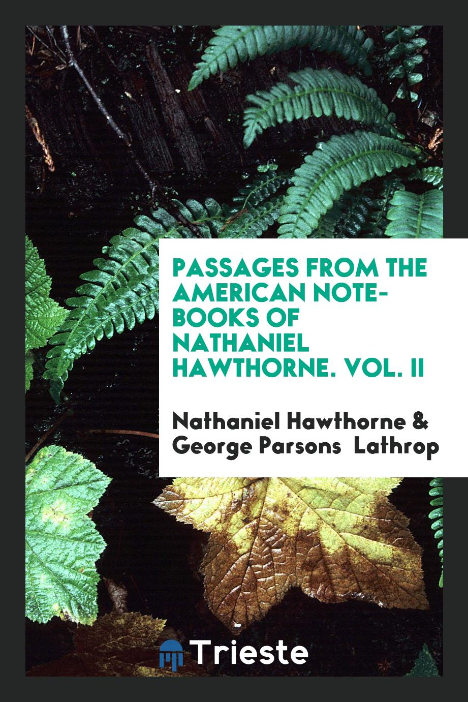 Passages from the American Note-books of Nathaniel Hawthorne. Vol. II