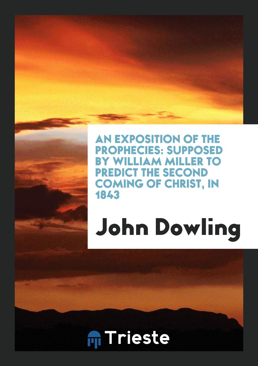 An Exposition of the Prophecies: Supposed by William Miller to Predict the Second Coming of Christ, in 1843