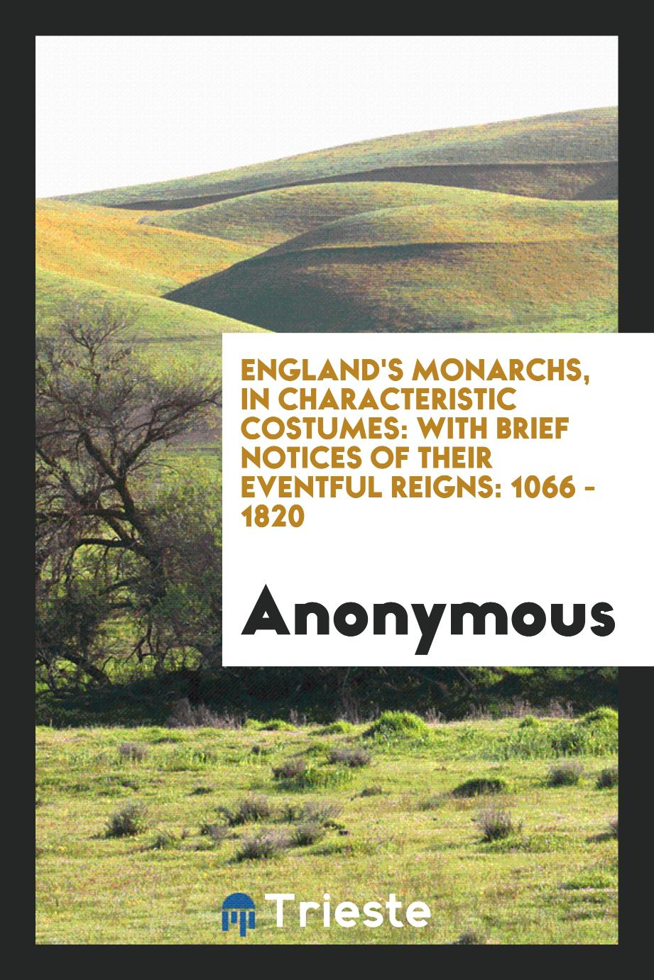 England's Monarchs, in Characteristic Costumes: With Brief Notices of Their Eventful reigns: 1066 - 1820