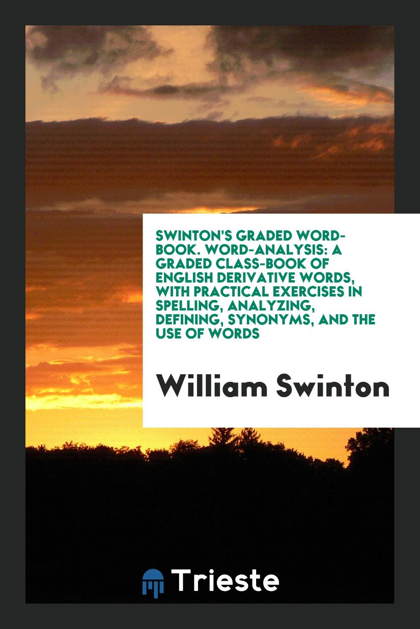 Swinton's Graded Word-Book. Word-Analysis: A Graded Class-Book of English Derivative Words, with Practical Exercises in Spelling, Analyzing, Defining, Synonyms, and the Use of Words
