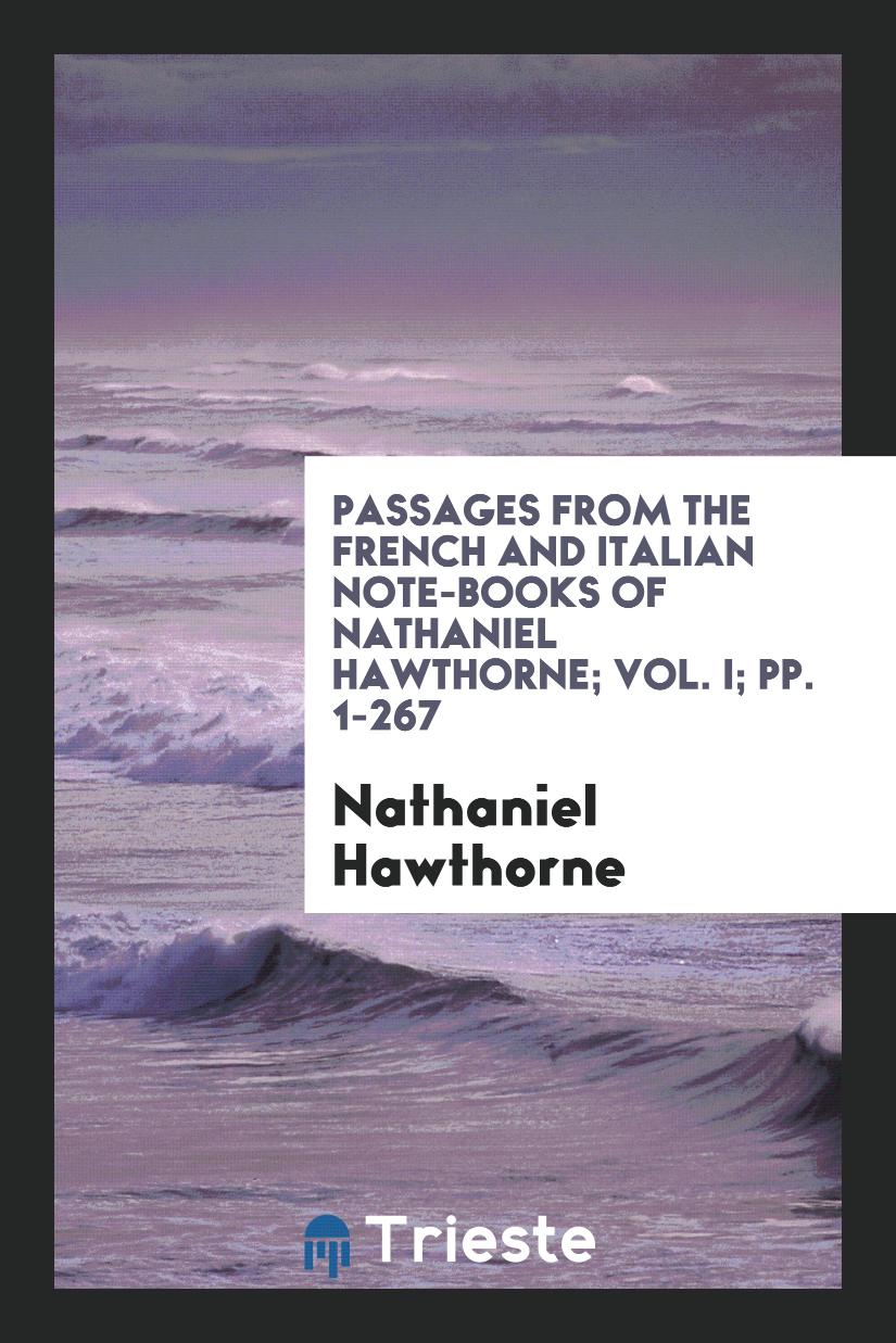 Passages from the French and Italian Note-Books of Nathaniel Hawthorne; Vol. I; pp. 1-267