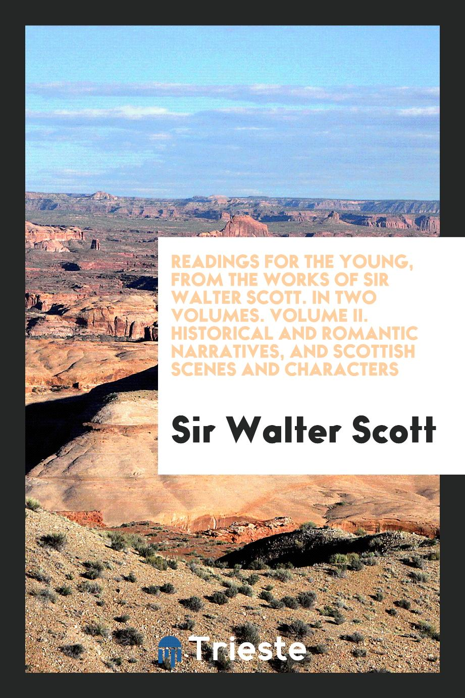 Readings for the Young, from the Works of Sir Walter Scott. In Two Volumes. Volume II. Historical and Romantic Narratives, and Scottish Scenes and Characters