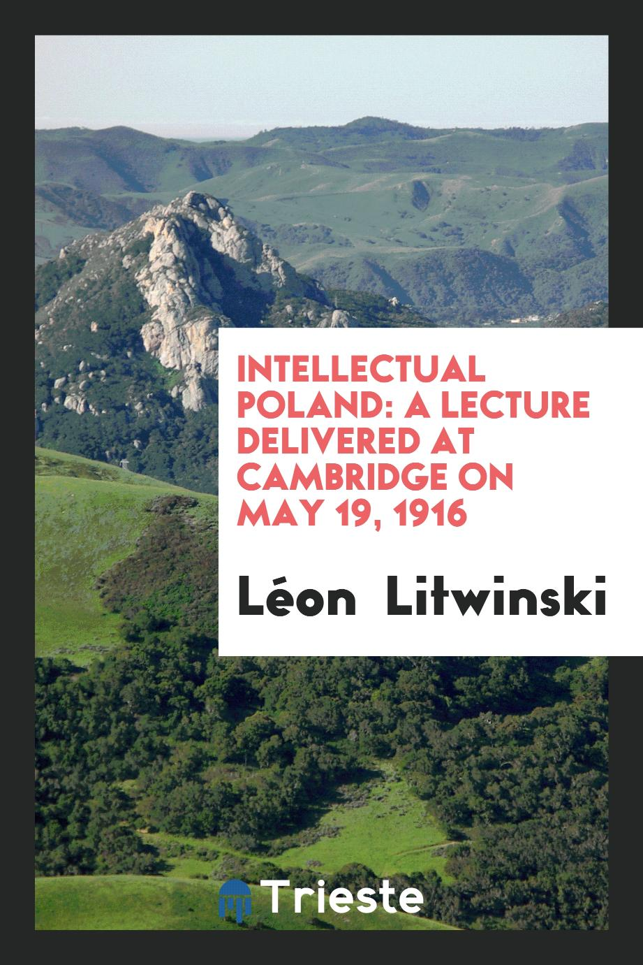 Intellectual Poland: A Lecture Delivered at Cambridge on May 19, 1916