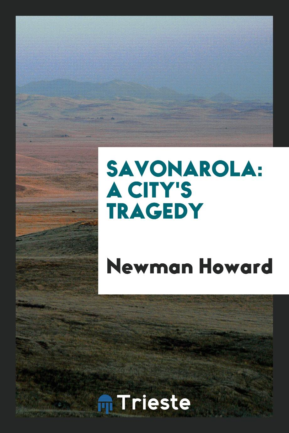 Newman Howard - Savonarola: A City's Tragedy