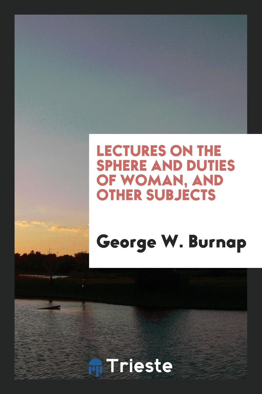 Lectures on the Sphere and Duties of Woman, and Other Subjects