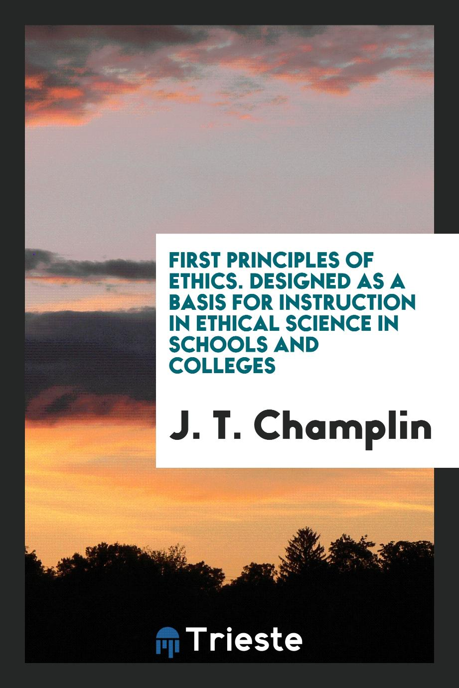 First Principles of Ethics. Designed as a Basis for Instruction in Ethical Science in Schools and Colleges