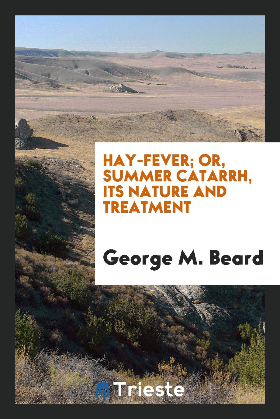 Hay-Fever; Or, Summer Catarrh, Its Nature and Treatment