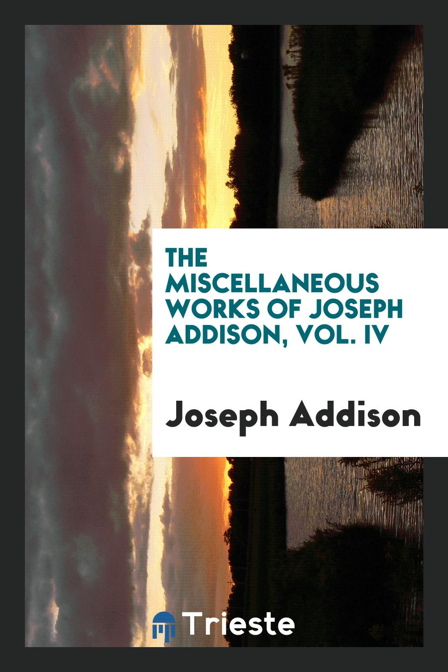 The Miscellaneous Works of Joseph Addison, Vol. IV