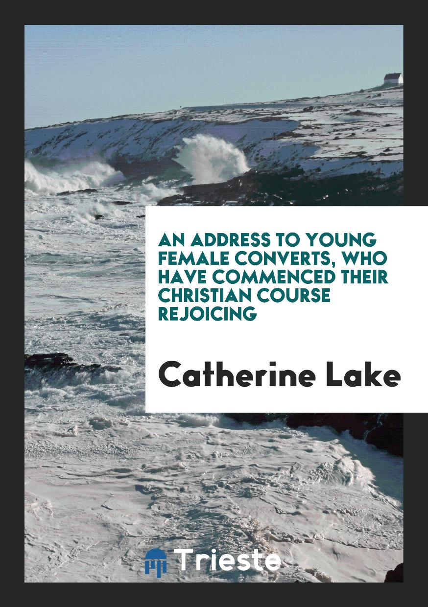 An Address to Young Female Converts, Who Have Commenced Their Christian Course Rejoicing