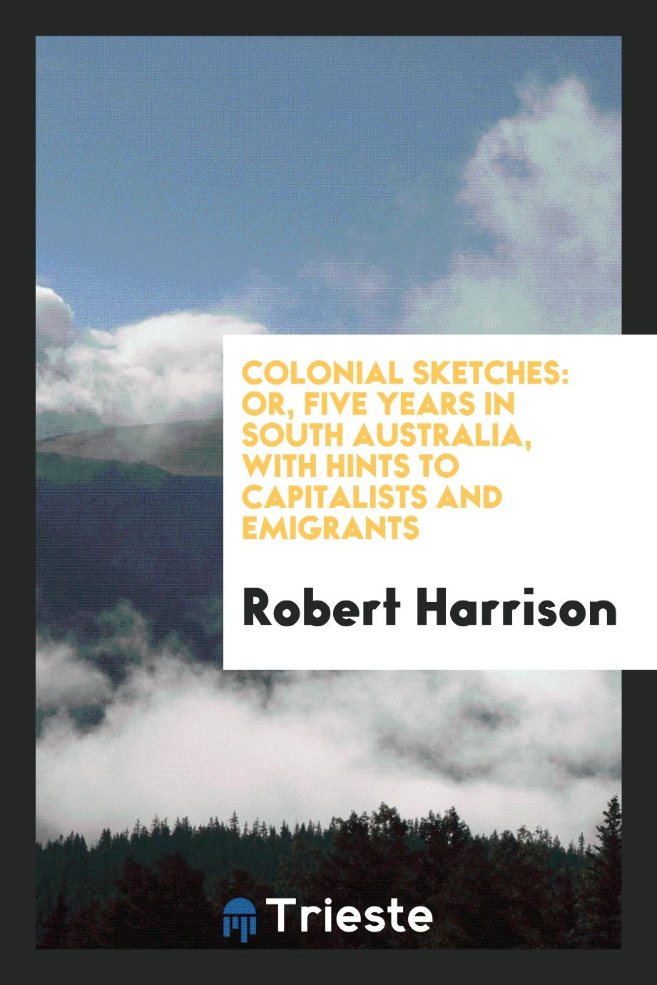Colonial Sketches: Or, Five Years in South Australia, with Hints to Capitalists and Emigrants