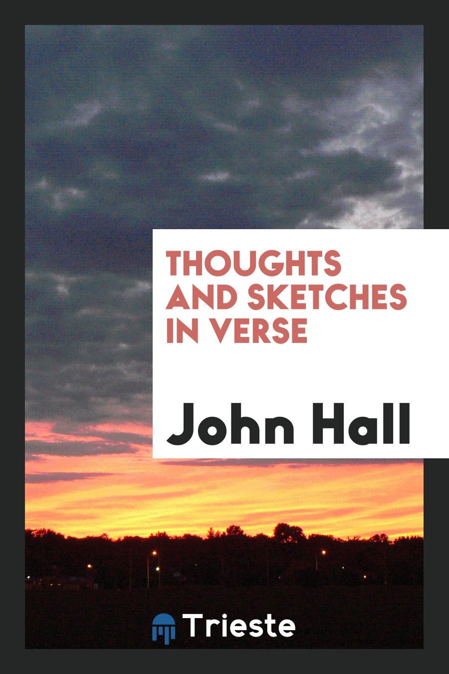 John Hall - Thoughts and Sketches in Verse