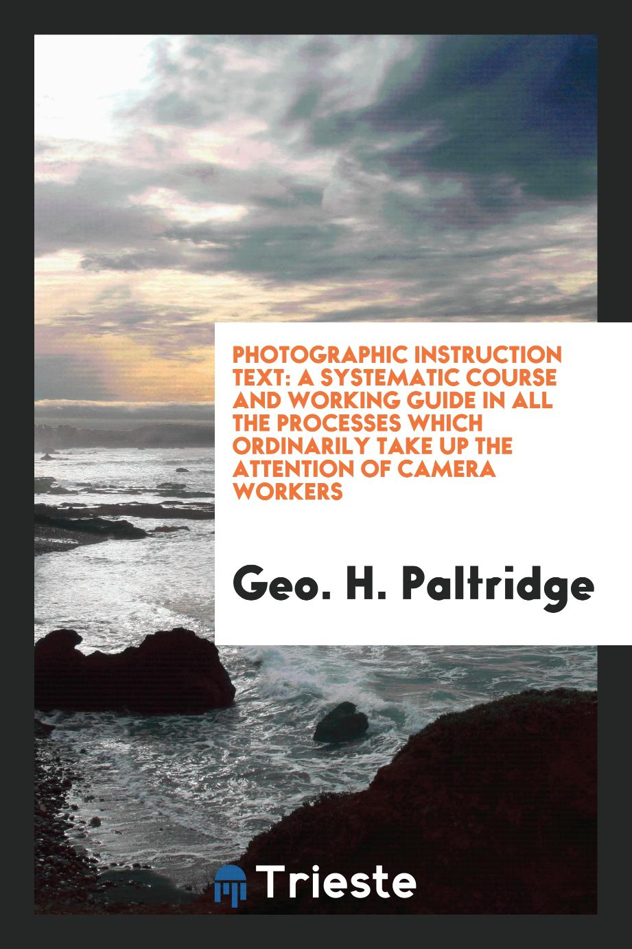 Photographic instruction text: a systematic course and working guide in all the processes which ordinarily take up the attention of camera workers