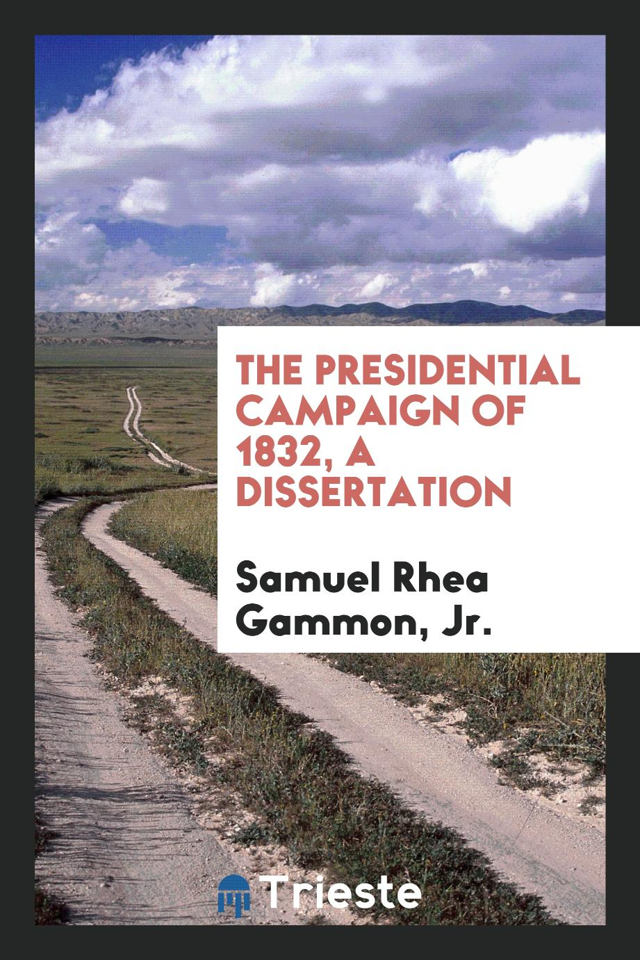 The Presidential Campaign of 1832, A Dissertation
