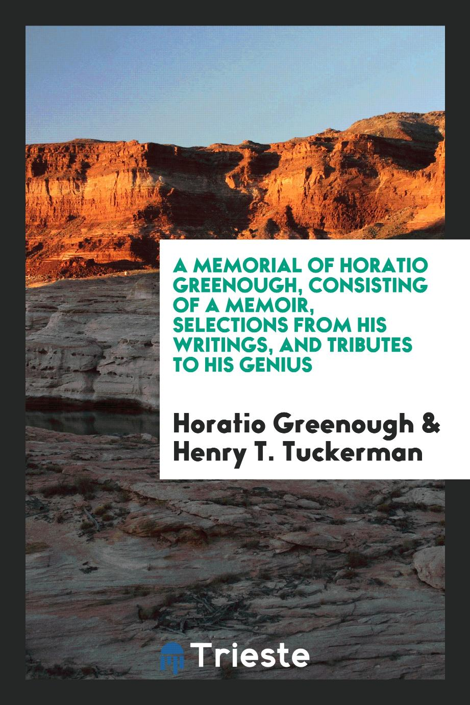 A Memorial of Horatio Greenough, Consisting of a Memoir, Selections from His Writings, and Tributes to His Genius