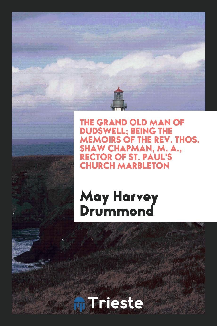 The grand old man of Dudswell; being the memoirs of the Rev. Thos. Shaw Chapman, M. A., rector of st. Paul's church marbleton
