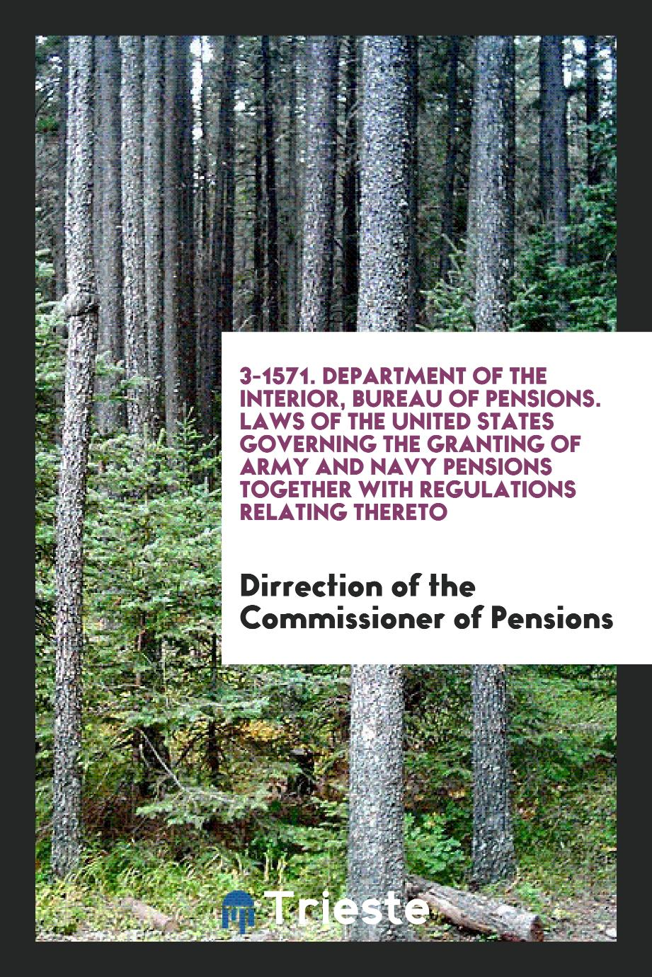 3-1571. Department of the Interior, Bureau of Pensions. Laws of the United States Governing the Granting of Army and Navy Pensions Together with Regulations Relating Thereto