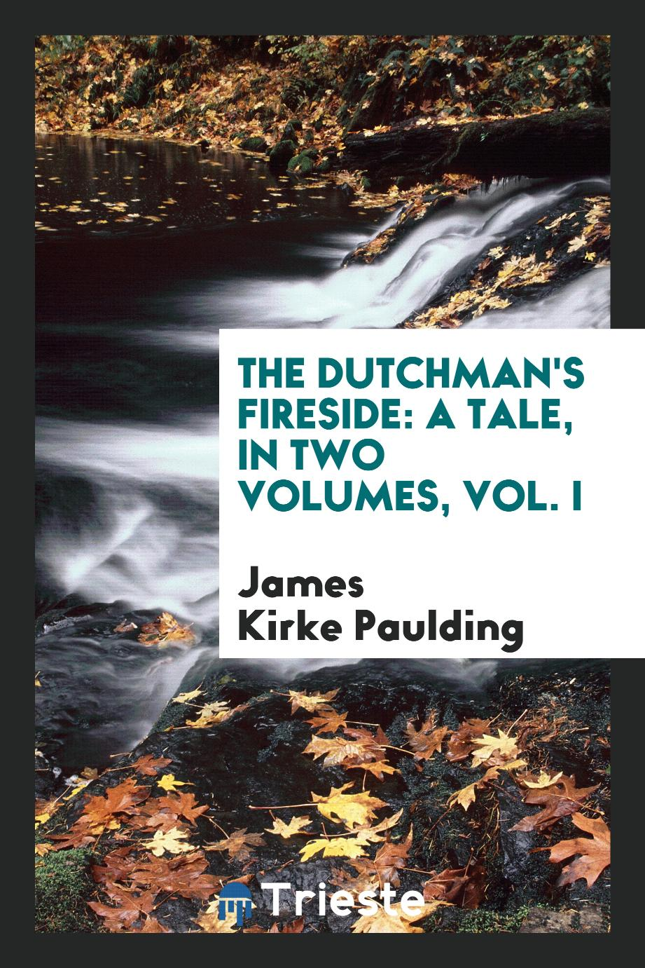 The Dutchman's Fireside: A Tale, in Two Volumes, Vol. I