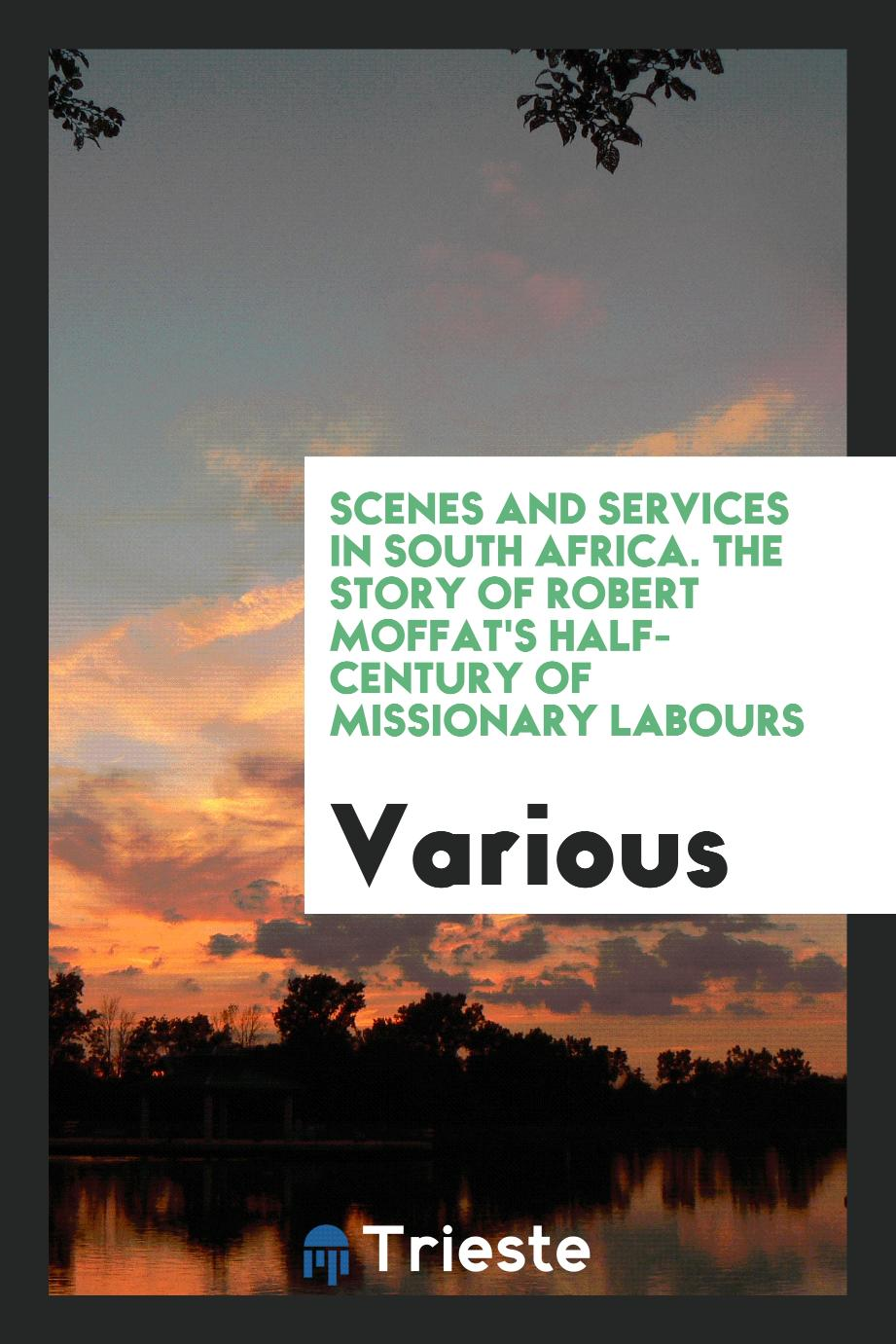 Scenes and services in South Africa. The story of Robert Moffat's half-century of missionary labours