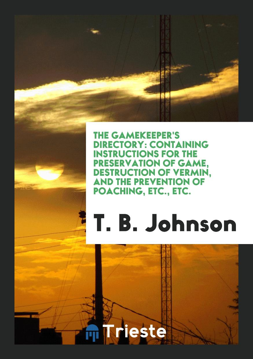 The Gamekeeper's Directory: Containing Instructions for the Preservation of Game, Destruction of Vermin, and the Prevention of Poaching, Etc., Etc.